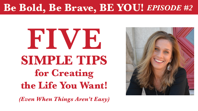 5 Simple Tips for Creating the Life You Want (even when things aren't easy)