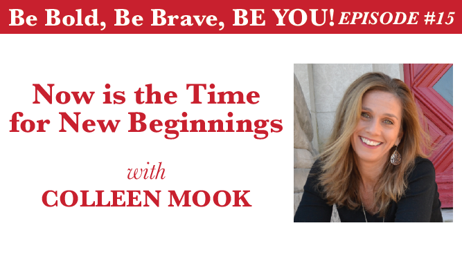 Be Bold, Be Brave, Be YOU Episode #15 - Now is the Time for New Beginnings with Colleen Mook
