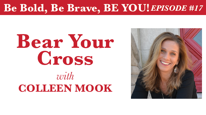 Be Bold, Be Brave, Be YOU Episode 17 - Bear Your Cross with Colleen Mook