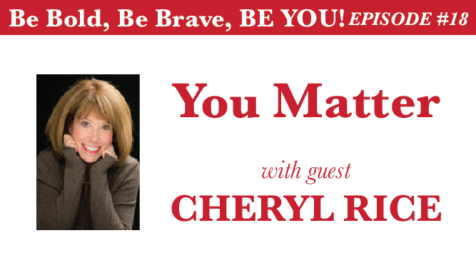 Be Bold, Be Brave, Be YOU Episode 18 - You Matter with guest Cheryl Rice