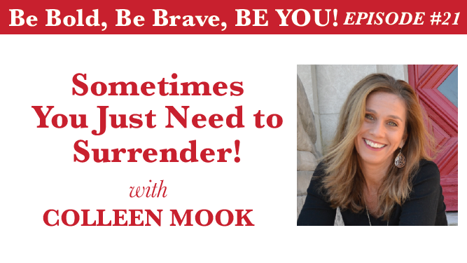 Be Bold, Be Brave, Be YOU Episode 21 - Sometimes You Just Need to Surrender! with Colleen Mook