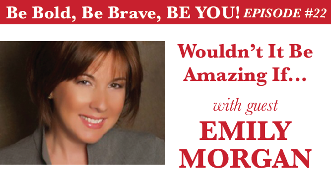 Be Bold, Be Brave, Be YOU Episode 22 - Wouldn't It Be Great If... with guest Emily Morgan