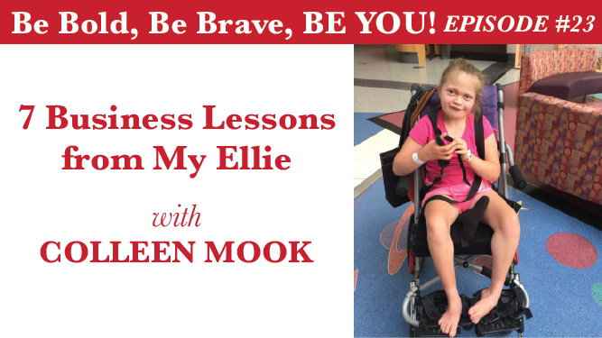 Be Bold, Be Brave, Be YOU Episode 23 - 7 Business Lessons from My Ellie with Colleen Mook