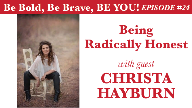Be Bold, Be Brave, Be YOU Episode 24 - Being Radically Honest with guest Christa Hayburn