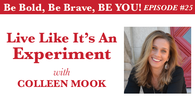 Be Bold, Be Brave, Be YOU Episode 25 - Live Like It's An Experiment with Colleen Mook
