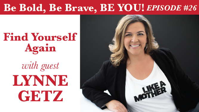Be Bold, Be Brave, Be YOU Episode 26 - Find Yourself Again with guest Lynne Getz