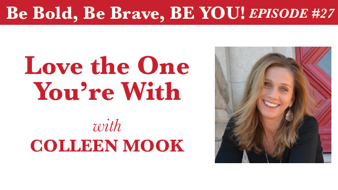 Be Bold, Be Brave, Be YOU Episode 27 - Love the One You're With with Colleen Mook