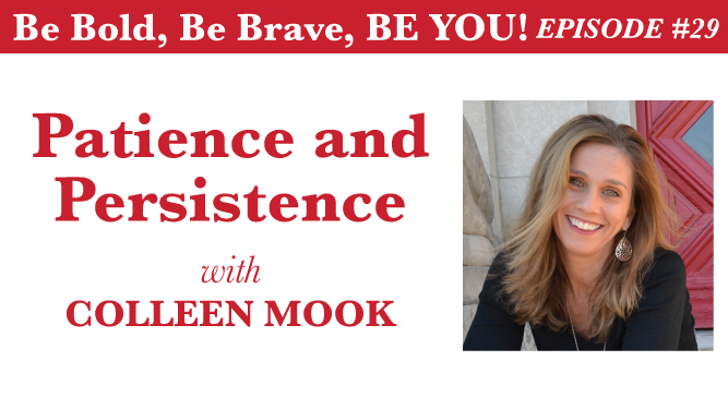 Be Bold, Be Brave, Be YOU! Episode 29 - Patience and Persistence with Colleen Mook