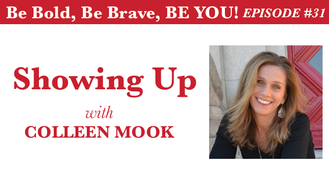 Be Bold, Be Brave, Be YOU Episode 31 - Showing Up with Colleen Mook