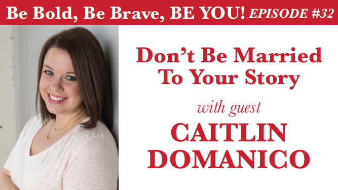 Be Bold, Be Brave, Be YOU Episode 32 - Don't Be Married To Your Story with guest Caitlin Domanico