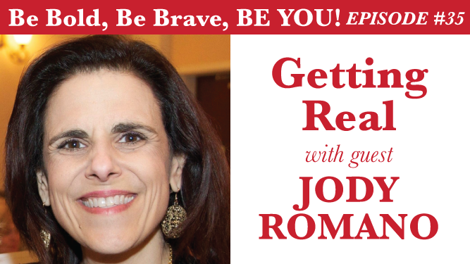 Be Bold, Be Brave, Be YOU Episode 35 - Getting Real with guest Jody Romano