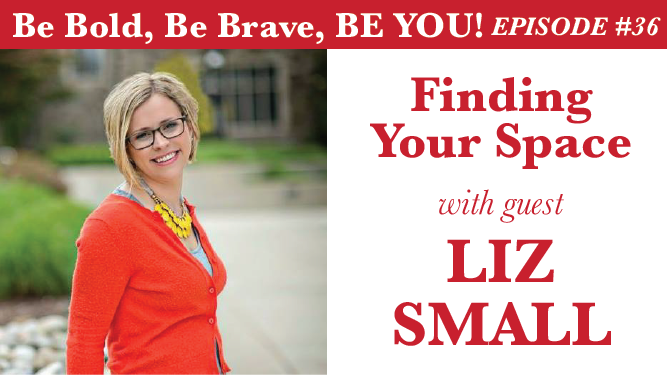 Be Bold, Be Brave, Be YOU Episode 36 - Finding Your Space with guest Liz Small