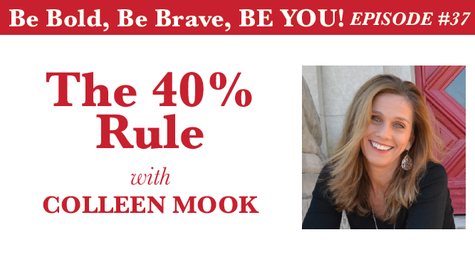 Be Bold, Be Brave, Be YOU Episode 37 - The 40% Rule with Colleen Mook