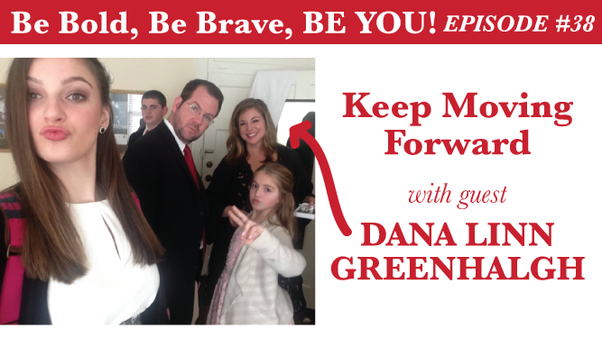 Be Bold, Be Brave, Be YOU Episode 38 - Keep Moving Forward with guest Dana Linn Greenhalgh