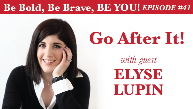 Be Bold, Be Brave, Be YOU Episode 41 - Go After It! with guest Elyse Lupin