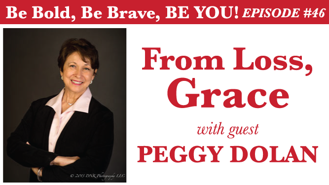 Be Bold, Be Brave, Be YOU Episode 46 - From Loss, Grace with guest Peggy Dolan