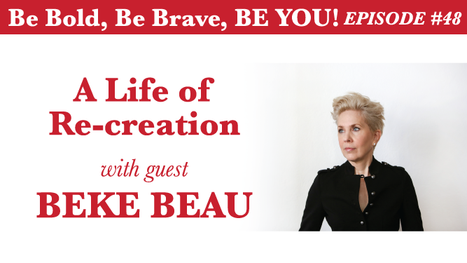 Be Bold, Be Brave, Be YOU Episode 48 - A Life of Re-creation with guest Beke Beau