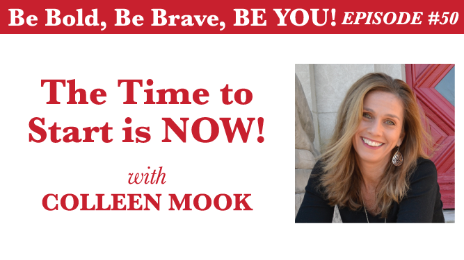 Be Bold, Be Brave, Be YOU Episode 50 - The Time to Start is NOW! with Colleen Mook