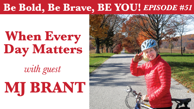 Be Bold, Be Brave, Be YOU Episode 51 - When Every Day Matters with guest MJ Brant