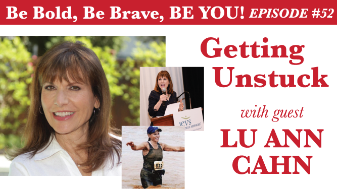 Be Bold, Be Brave, Be YOU Episode 52 - Getting Unstuck with guest Lu Ann Cahn