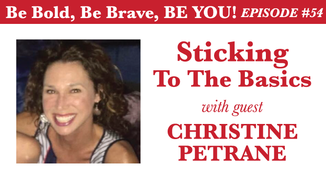 Be Bold, Be Brave, Be YOU Episode 54 - Sticking to the Basics with guest Christine Petrane