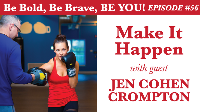 Be Bold, Be Brave, Be YOU Episdoe 56 - Make It Happen with guest Jen Cohen Crompton
