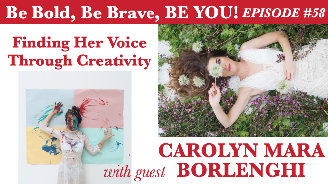 Be Bold, Be Brave, Be YOU Episode 58 - Finding Her Voice Through Creativity with guest Carolyn Mara Borlenghi