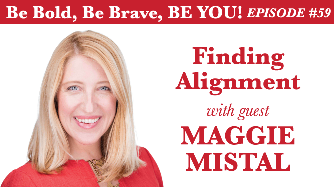 Be Bold, Be Brave, Be YOU Episode 59 - Finding Alignment with guest Maggie Mistal